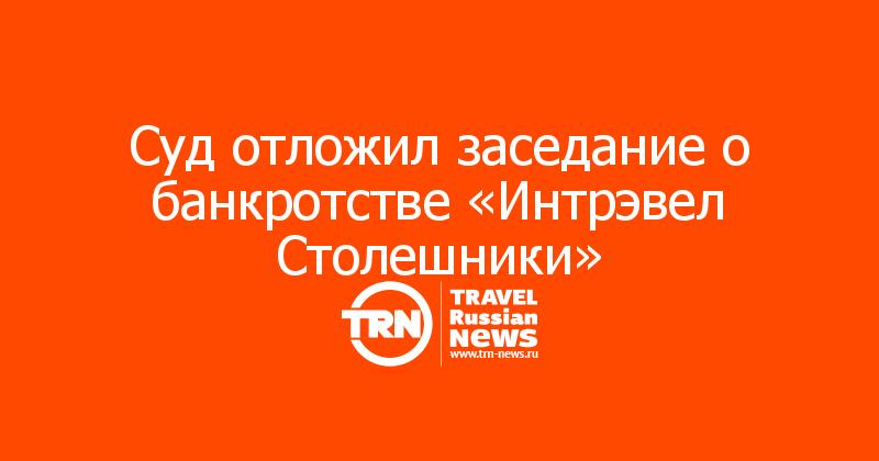 Суд отложил заседание о банкротстве «Интрэвел Столешники»