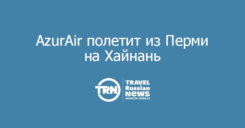 AzurAir полетит из Перми на Хайнань