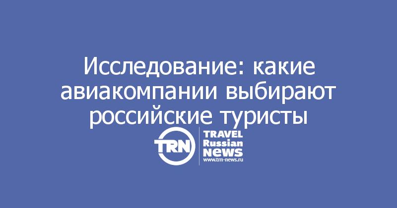 Исследование: какие авиакомпании выбирают российские туристы