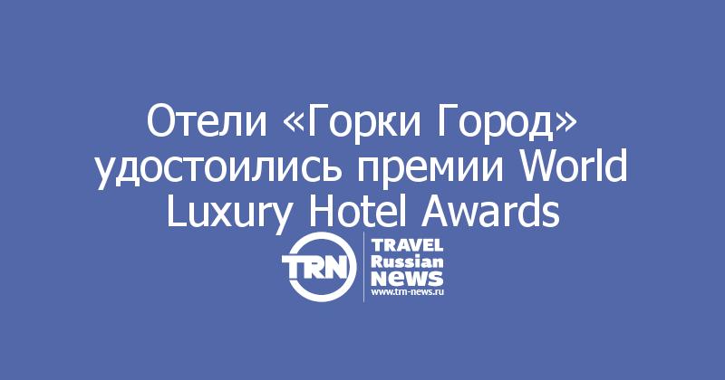 Отели «Горки Город» удостоились премии World Luxury Hotel Awards