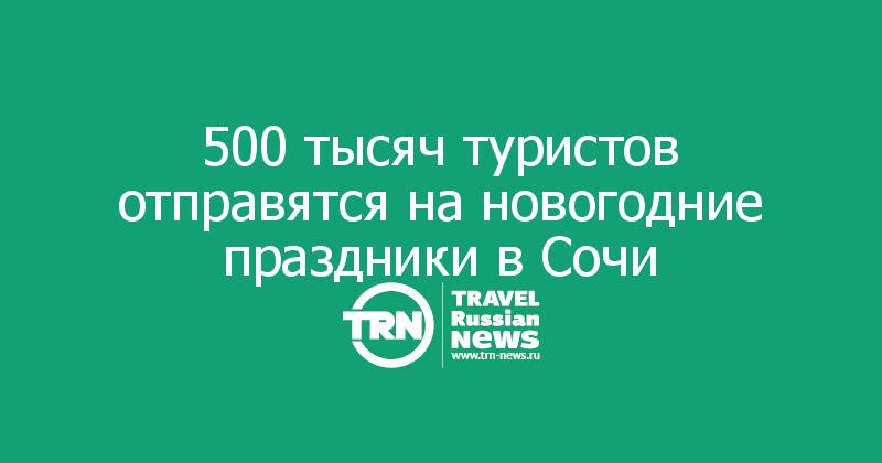 500 тысяч туристов отправятся на новогодние праздники в Сочи