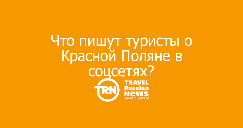 Что пишут туристы о Красной Поляне в соцсетях?