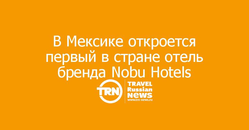 ВМексике откроется первый встране отель бренда Nobu Hotels
