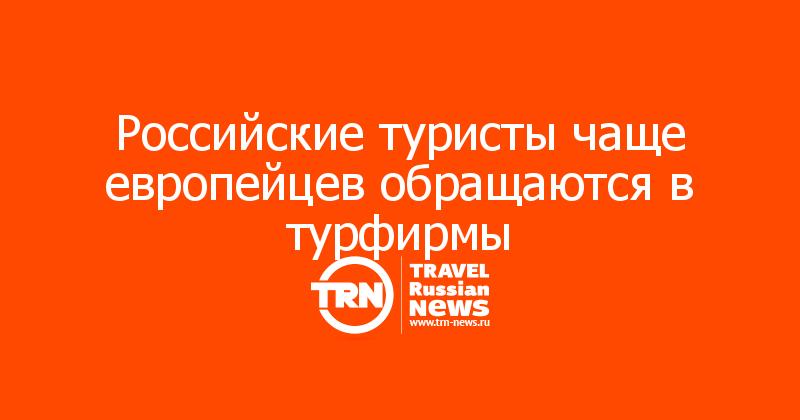 Российские туристы чаще европейцев обращаются в турфирмы