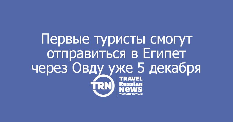 Первые туристы смогут отправиться в Египет через Овду уже 5 декабря