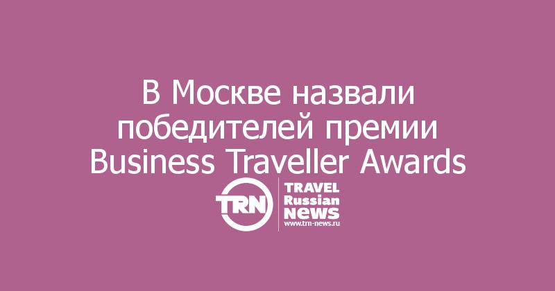 В Москве назвали победителей премии Business Traveller Awards