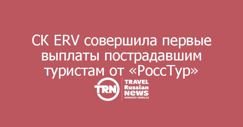 СК ERV совершила первые выплаты пострадавшим туристам от «РоссТур»