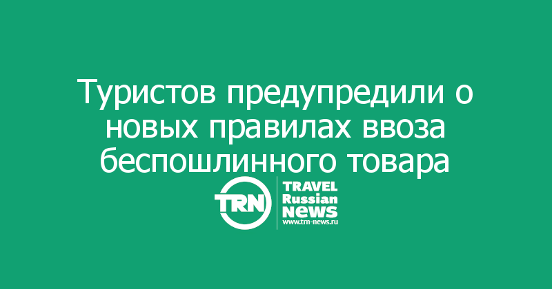 Туристов предупредили о новых правилах ввоза беспошлинного товара