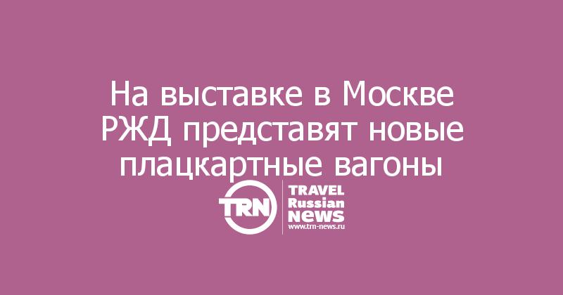 На выставке в Москве РЖД представят новые плацкартные вагоны