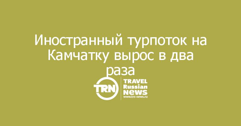 Иностранный турпоток на Камчатку вырос в два раза