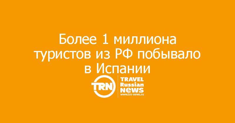 Более 1 миллиона туристов из РФ побывало в Испании