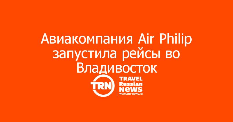 Авиакомпания Air Philip запустила рейсы во Владивосток
