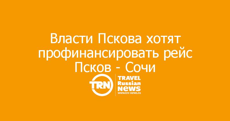 Власти Пскова хотят профинансировать рейс Псков - Сочи