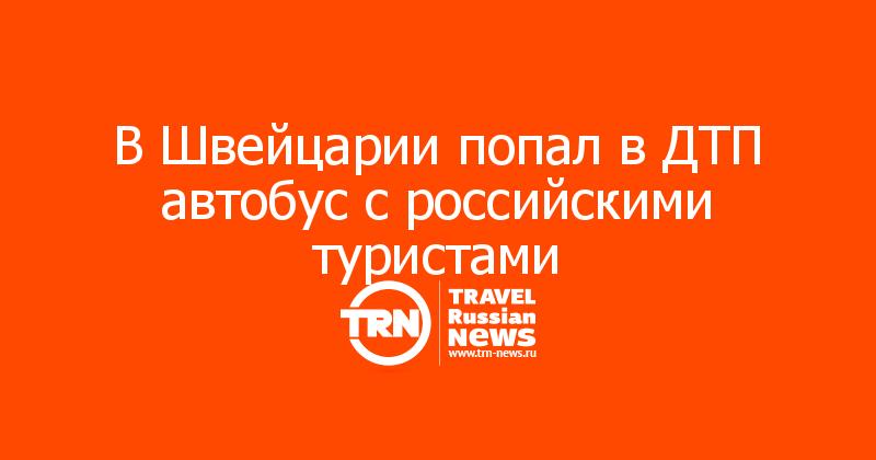 В Швейцарии попал в ДТП автобус с российскими туристами