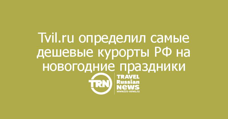 Tvil.ru определил самые дешевые курорты РФ на новогодние праздники