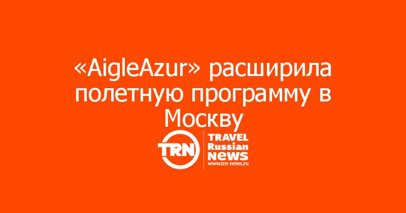 «AigleAzur» расширила полетную программу в Москву
