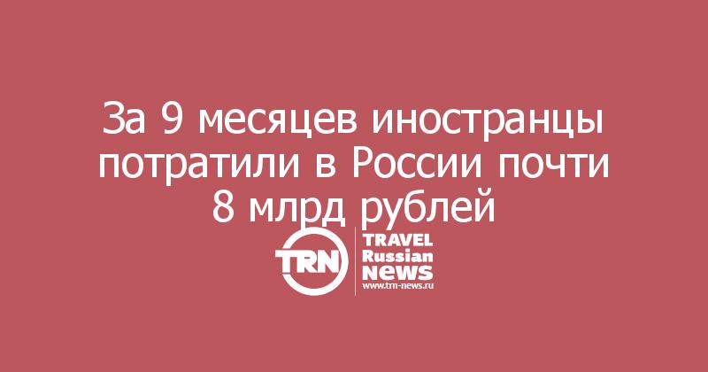 За 9 месяцев иностранцы потратили в России почти 8 млрд рублей