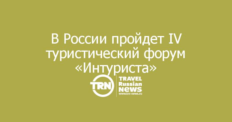 В России пройдет IV туристический форум «Интуриста»
