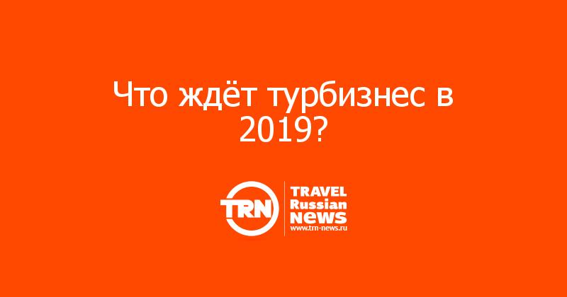 Что ждёт турбизнес в 2019?
