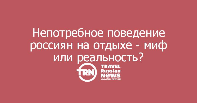 Непотребное поведение россиян на отдыхе - миф или реальность?
