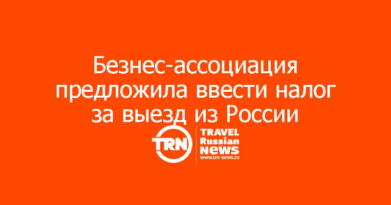 Безнес-ассоциация предложила ввести налог за выезд из России