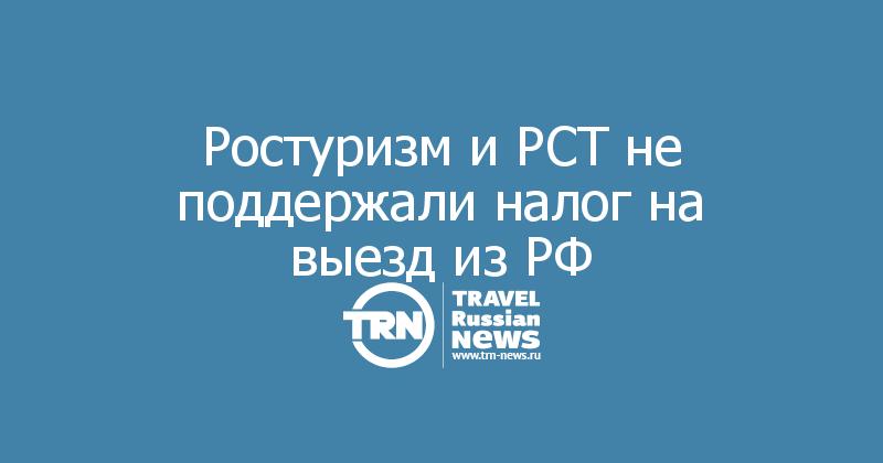 Ростуризм и РСТ не поддержали налог на выезд из РФ