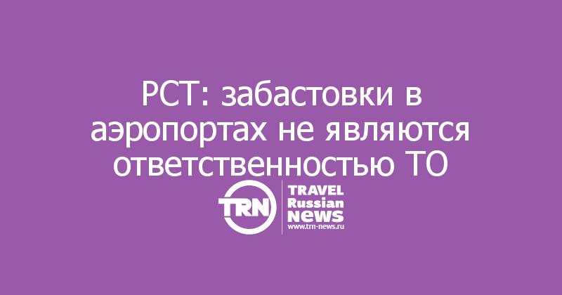 РСТ: забастовки в аэропортах не являются ответственностью ТО