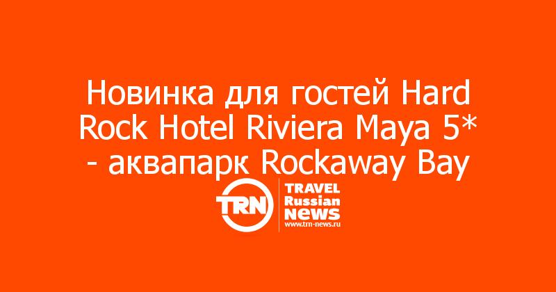Новинка для гостей Hard Rock Hotel Riviera Maya 5* - аквапарк Rockaway Bay