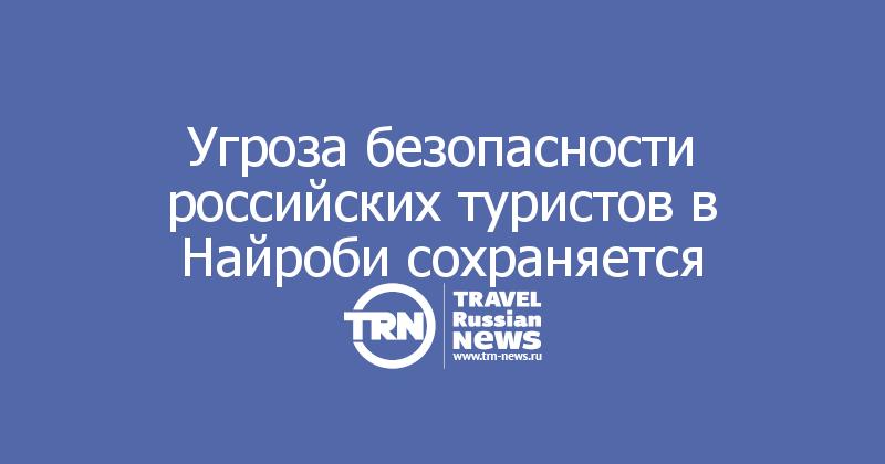 Угроза безопасности российских туристов в Найроби сохраняется