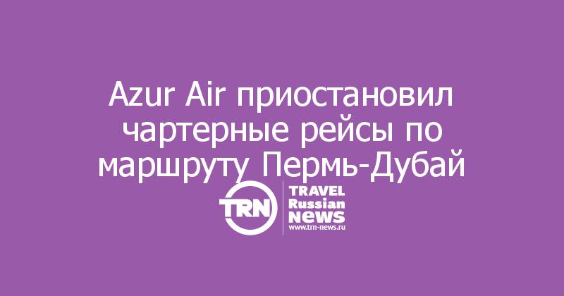Azur Air приостановил чартерные рейсы по маршруту Пермь-Дубай