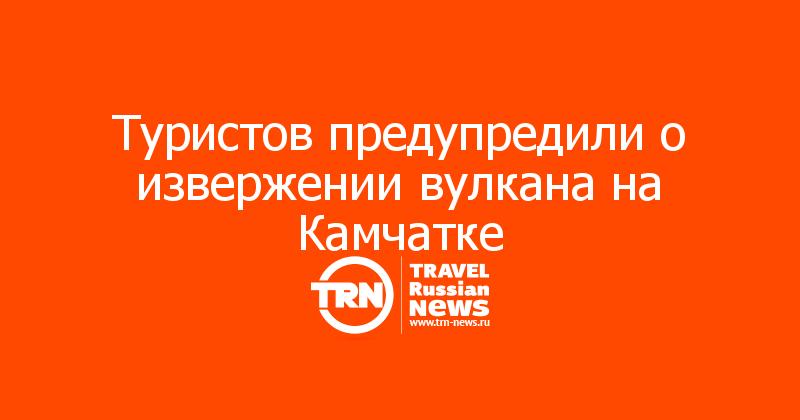 Туристов предупредили о извержении вулкана на Камчатке