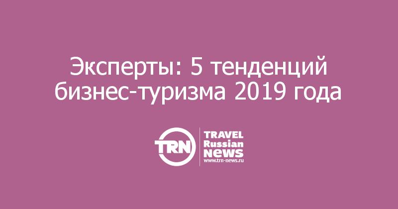 Эксперты: 5 тенденций бизнес-туризма 2019 года