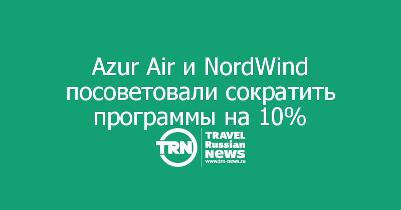 Azur Air иNordWind посоветовали сократить программы на10%