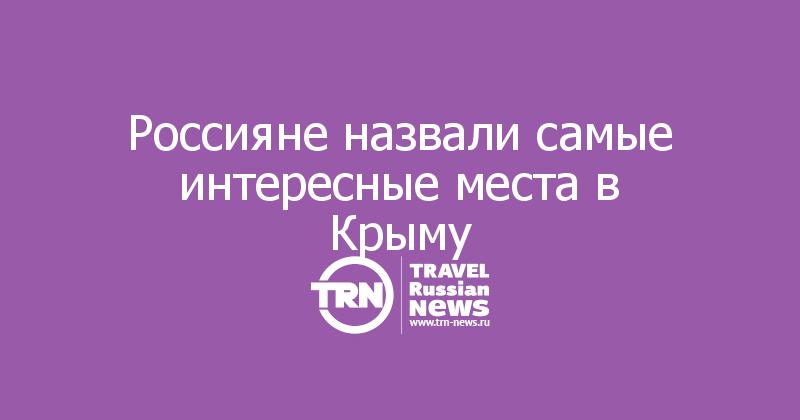 Россияне назвали самые интересные места в Крыму