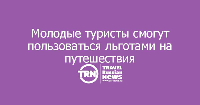 Молодые туристы смогут пользоваться льготами на путешествия