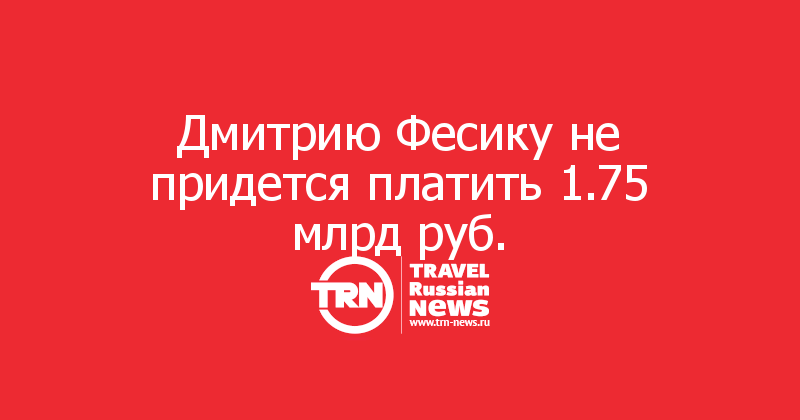 Дмитрию Фесику не придется платить 1.75 млрд руб.