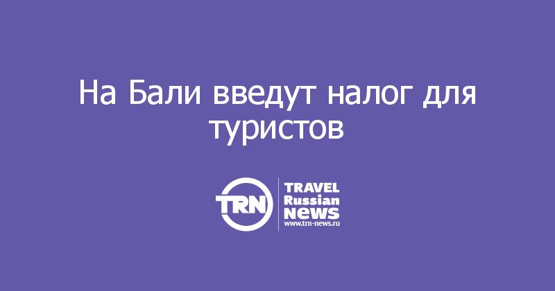 НаБали введут налог для туристов