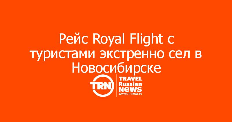 Рейс Royal Flight с туристами экстренно сел в Новосибирске
