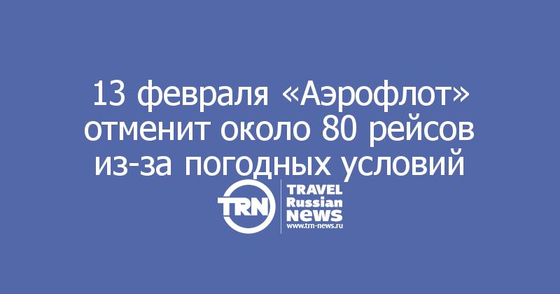 13 февраля «Аэрофлот» отменит около 80 рейсов из-за погодных условий