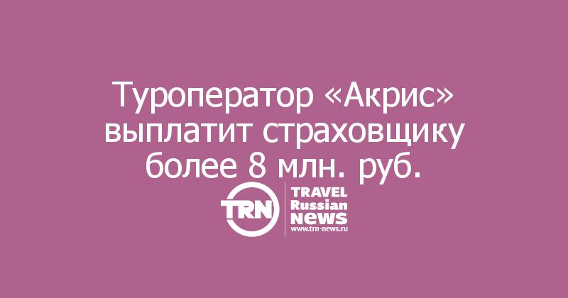 Туроператор «Акрис» выплатит страховщику более 8 млн. руб.