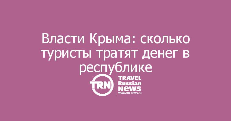 Власти Крыма: сколько туристы тратят денег в республике