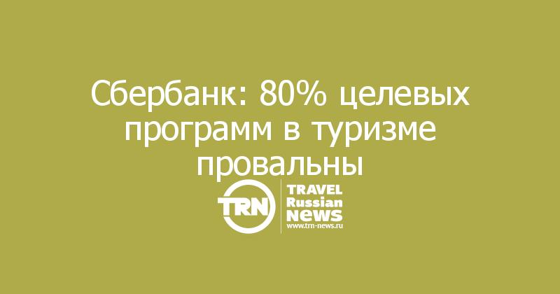 Сбербанк: 80% целевых программ в туризме провальны