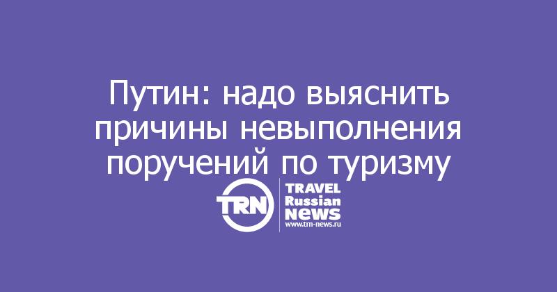Путин: надо выяснить причины невыполнения поручений по туризму