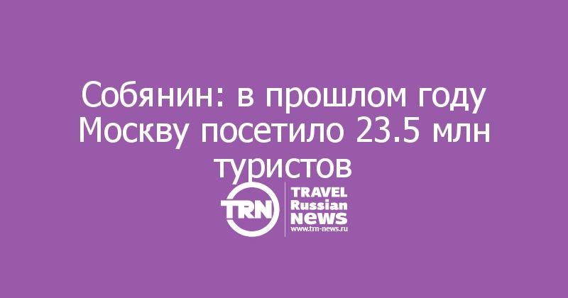 Собянин: впрошлом году Москву посетило 23.5млн туристов