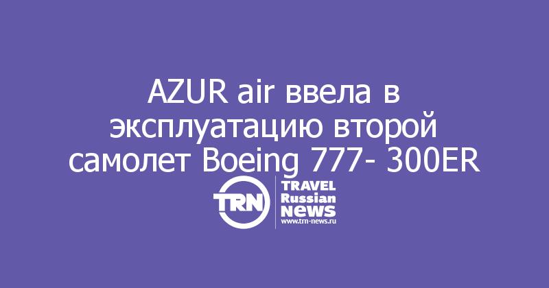 AZUR air ввела в эксплуатацию второй самолет Boeing 777- 300ER