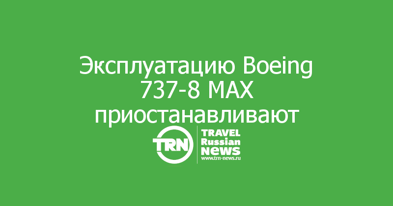 Эксплуатацию Boeing 737-8 МАХ приостанавливают