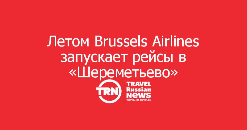 Летом Brussels Airlines запускает рейсы в «Шереметьево»