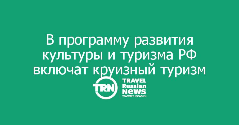 В программу развития культуры и туризма РФ включат круизный туризм