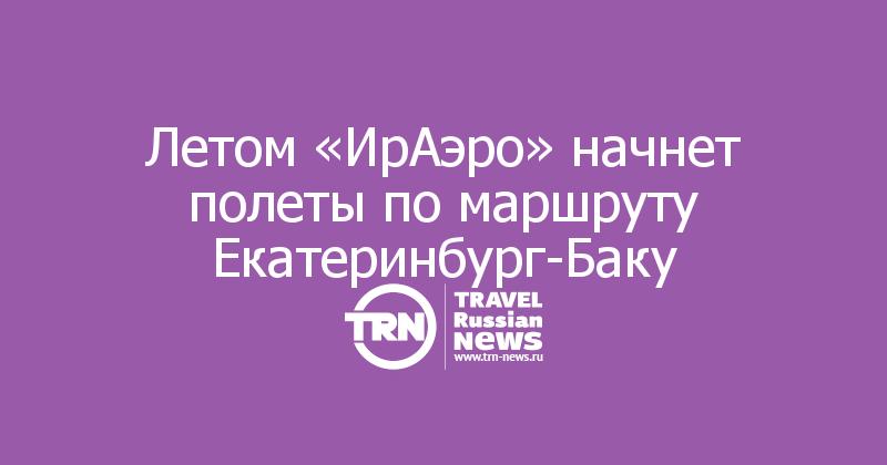Летом «ИрАэро» начнет полеты по маршруту Екатеринбург-Баку