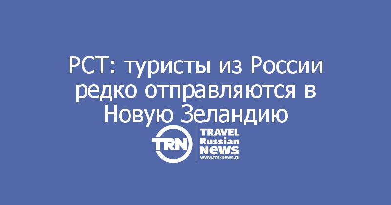 РСТ: туристы из России редко отправляются в Новую Зеландию
